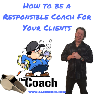 How to be a Responsible Coach For Your Clients