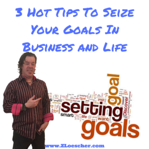 3 Hot Tips To Seize Your Goals In Business and Life