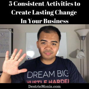 5 Consistent Activities to Create Lasting Change In Your Business