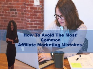 How To Avoid The Most Common Affiliate Marketing Mistakes