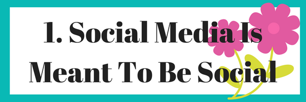 1. Social Media Is Meant To Be Social