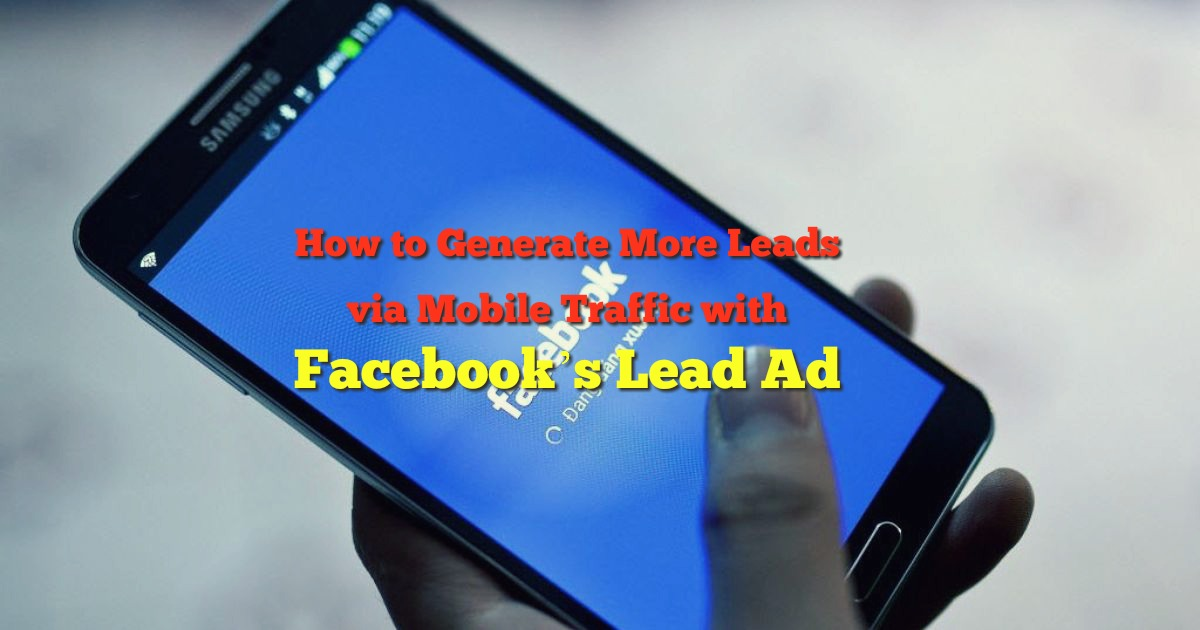 How to Generate More Leads via Mobile Traffic with Facebook's Lead Ad