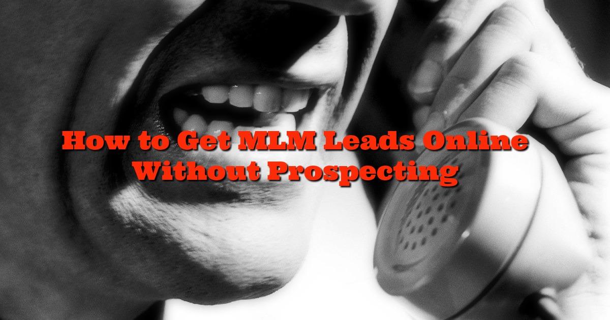 How to Get MLM Leads Online Without Prospecting