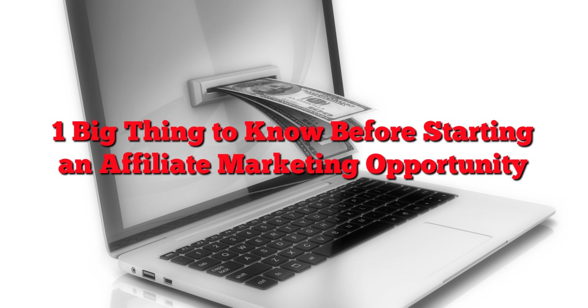 1 Big Thing to Know Before Starting an Affiliate Marketing Opportunity
