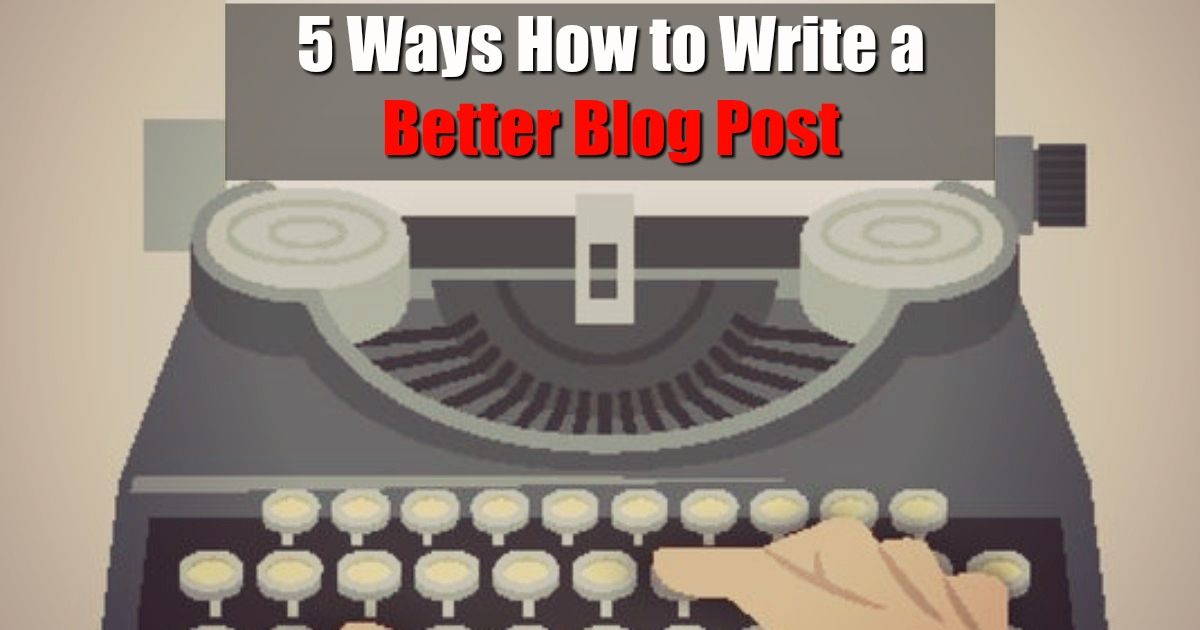5 Ways How to Write a Better Blog Post