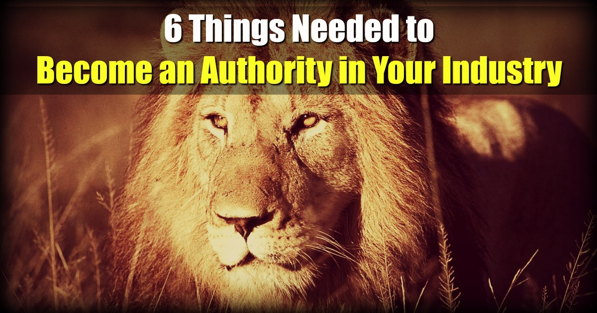 6 Things Needed to Become an Authority in Your Industry