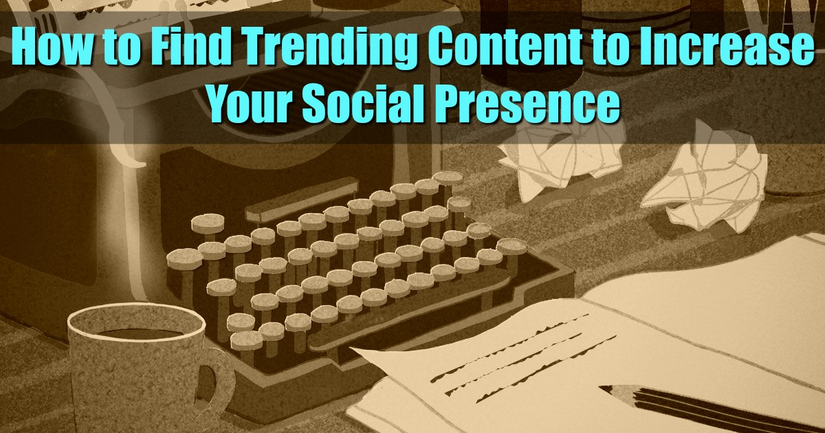 How to Find Trending Content to Increase Your Social Presence