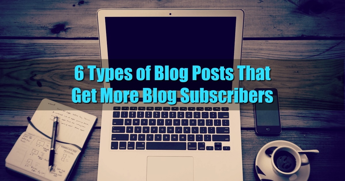 6 Types of Blog Posts That Get More Blog Subscribers