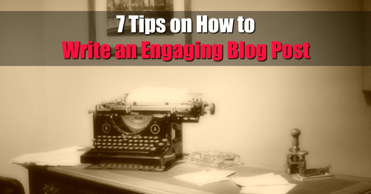 7 Tips on How to Write an Engaging Blog Post