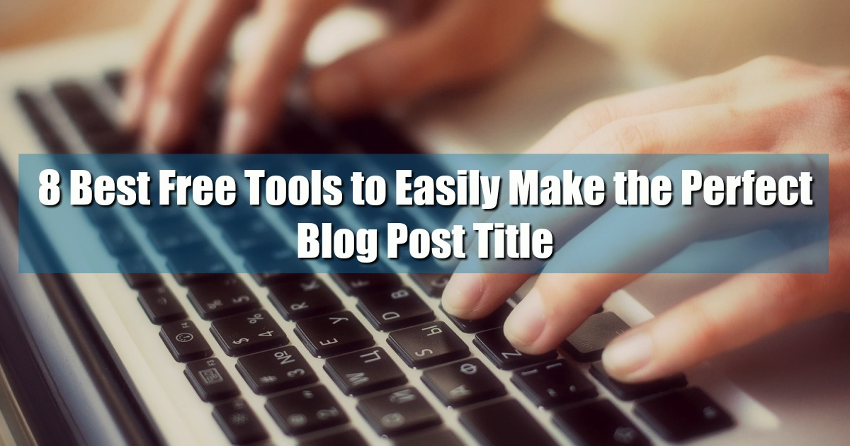 8 Best Free Tools to Easily Make the Perfect Blog Post Title