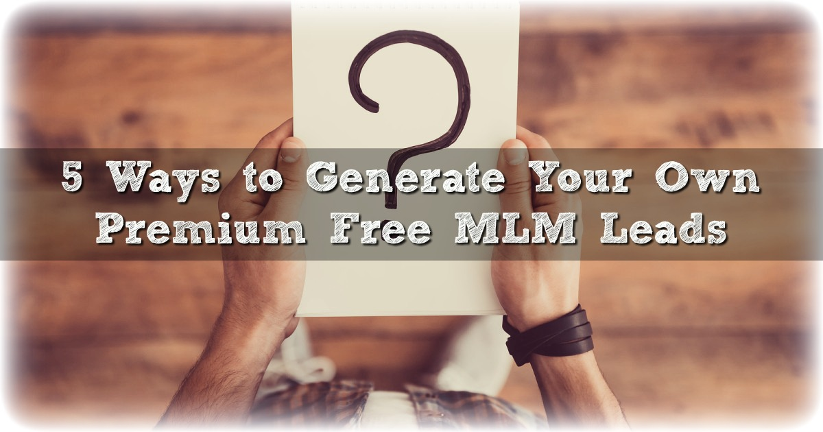 5 Ways to Generate Your Own Premium Free MLM Leads