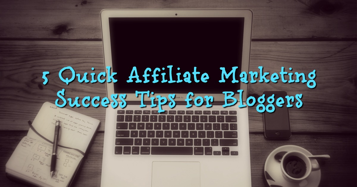 5 Quick Affiliate Marketing Success Tips for Bloggers
