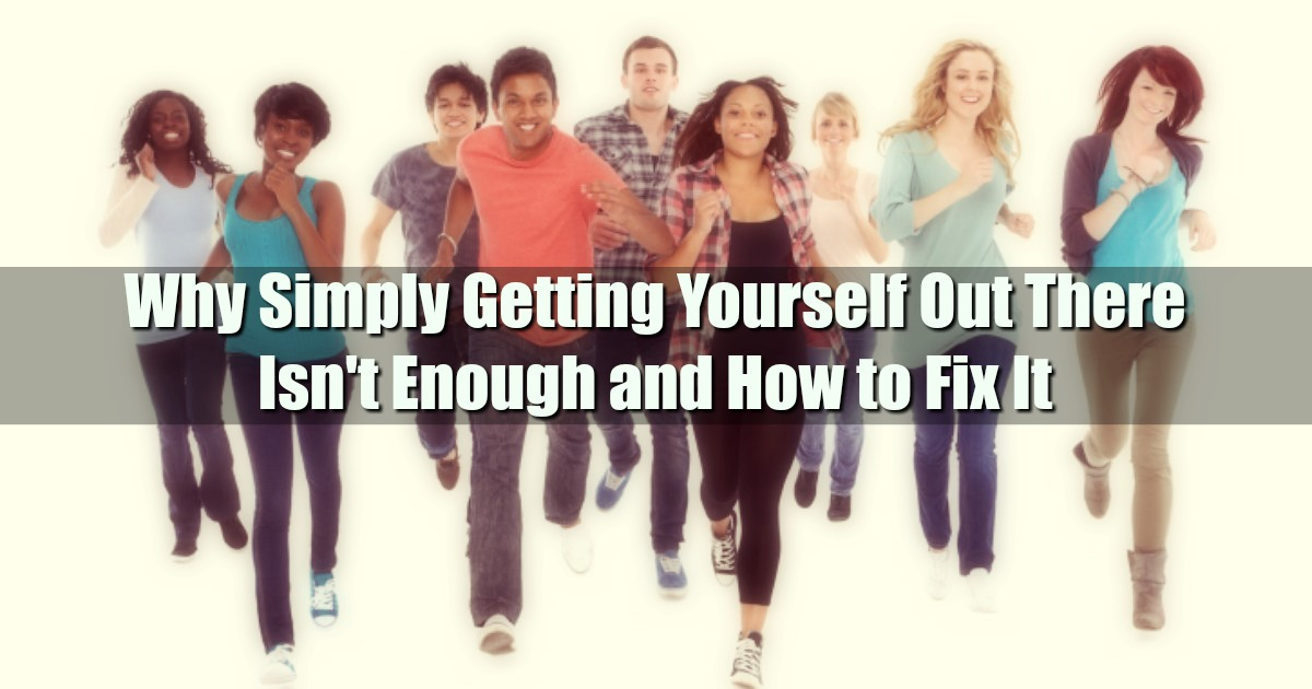 Why Simply Getting Yourself Out There Isn't Enough and How to Fix It