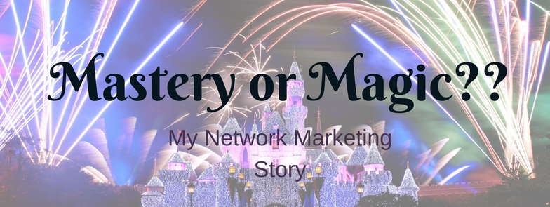 Mastery or Magic-My Network Marketing Story
