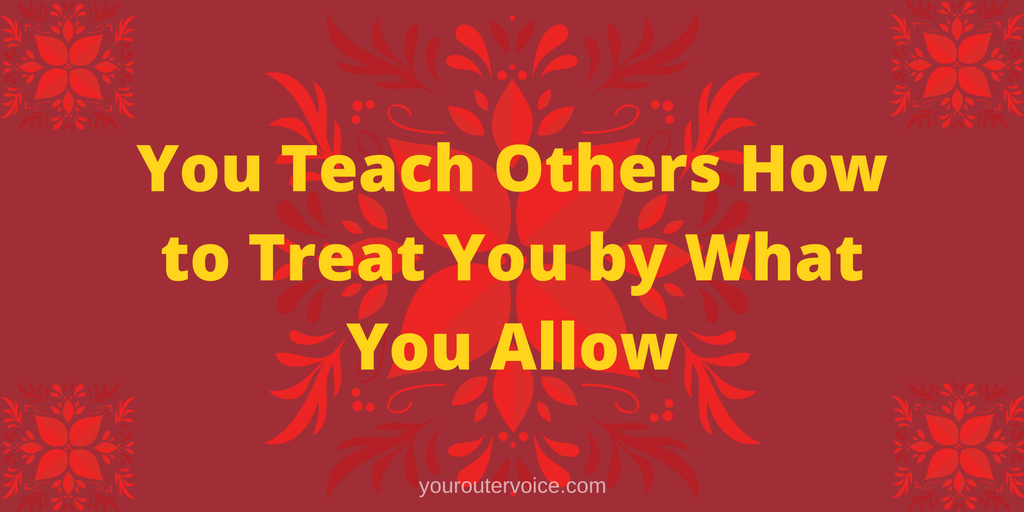 You Teach Others How to Treat You by What You Allow