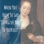 "When You Have To Say ""I Forgive You"" To Yourself."