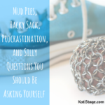 Mud Pies, Hacky Sack, Procrastination, and Silly Questions You Should Be Asking Yourself