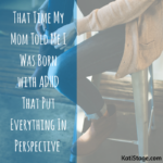 That Time My Mom Told Me I Was Born with ADHD That Put Everything In Perspective