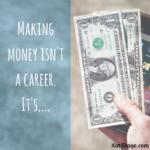 Making money isn't a career. It's….