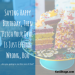 "Saying Happy Birthday, Then ""Pitch Your Deal"" Is Just Effing Wrong, Boo"