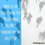 What Is The First Thing You Notice When You Meet Someone For the First Time?
