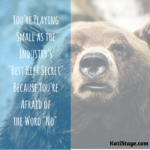 "You're Playing Small as the Industry's ""Best Kept Secret"" Because You're Afraid of the Word ""No"""