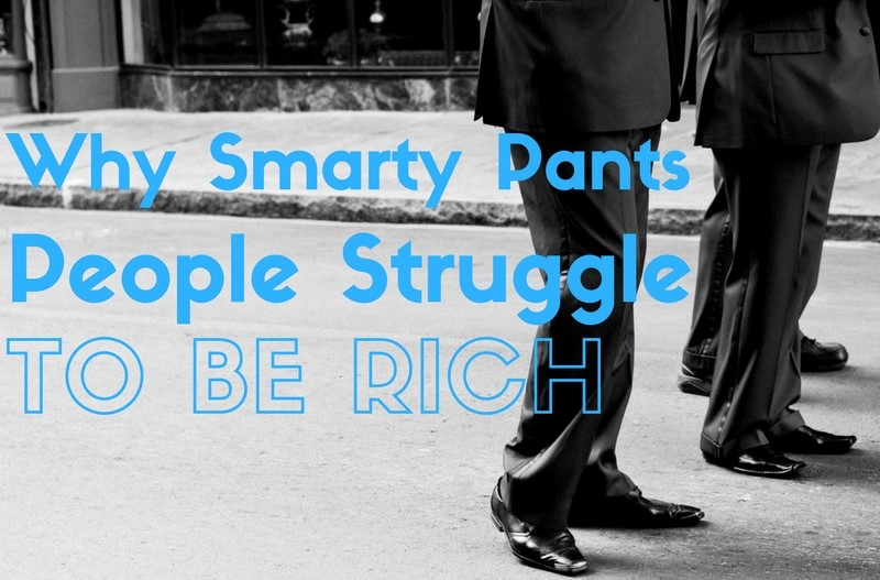 The One Reason Smarty Pants People Struggle to be Rich
