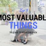 Top 3 Most Valuable Things to Leave to Your Children