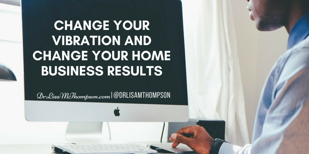 Change Your Vibration and Change Your Home Business Results