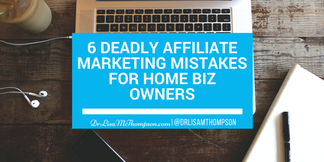 6 Deadly Affiliate Marketing Mistakes for Home Biz Owners