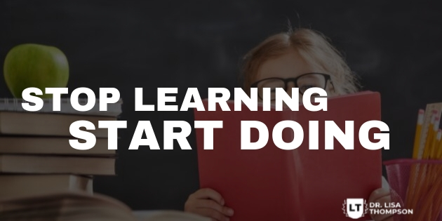 STOP Learning and START DOING!
