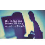 How To Build Your Business Efficiently Around Your Day Job