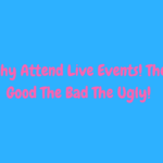 The Power of Attending Live Events-The Good The Bad The Ugly
