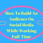 "3 Tips On ""How To Build An Audience On Social Media"" While Working A Full Time Job"