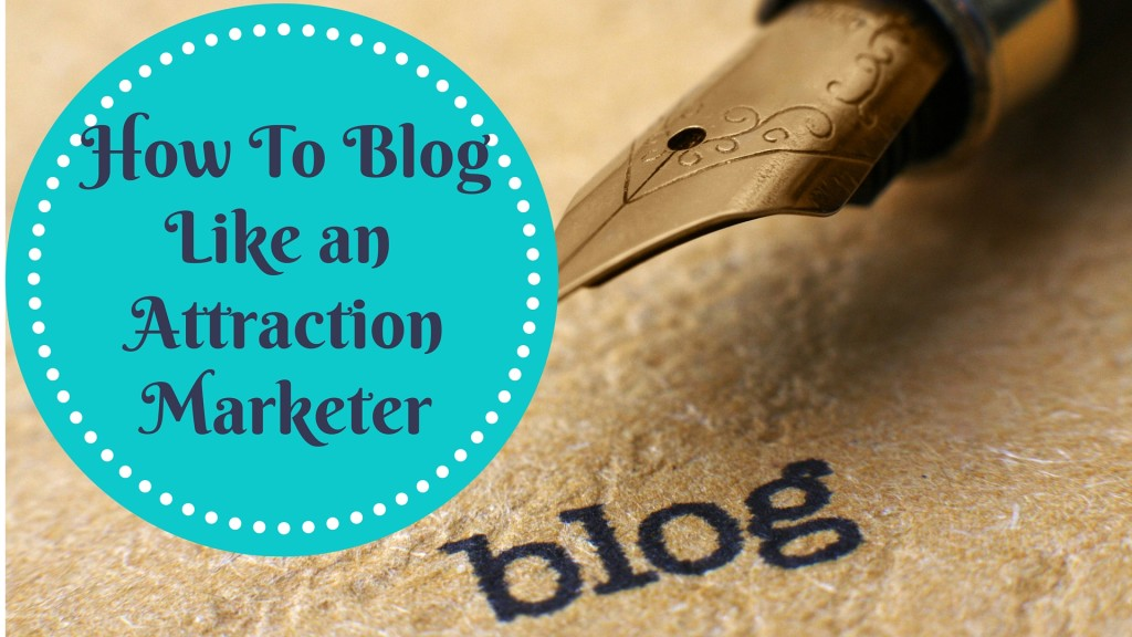 How to Blog Like an Attraction Marketer