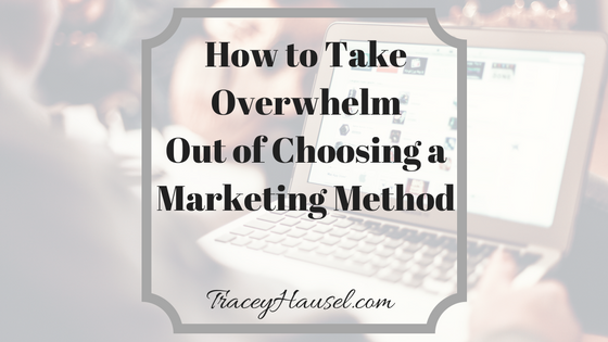 How to Take Overwhelm out of Choosing a marketing Method