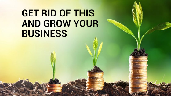 Get Rid Of This and Grow Your Business