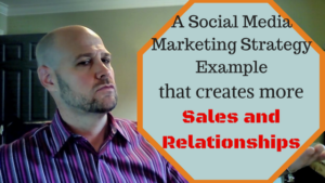 A Social Media Marketing Strategy Example that creates more Sales and Relationships