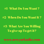 #1- What Do You Want - #2- When Do You Want It -#3- What Are You Willing To give up To get it-