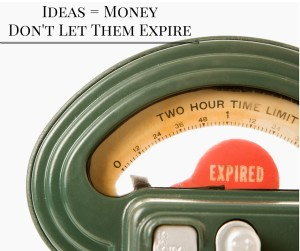 Ideas = MoneyDon't Let Them Expire