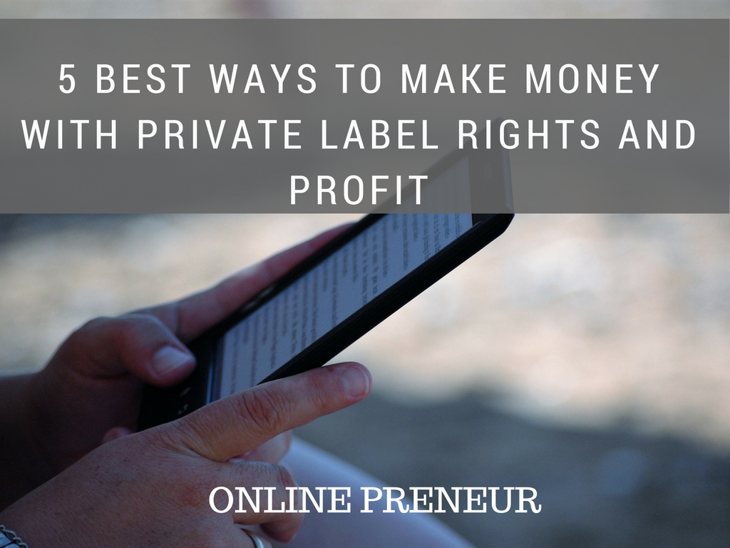 5 Best Ways to Make Money with Private Label Rights and Profit