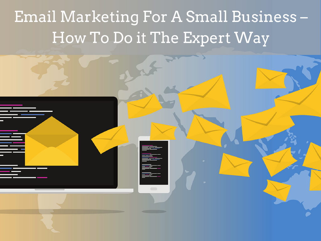 Email Marketing For A Small Business – How To Do it The Expert Way