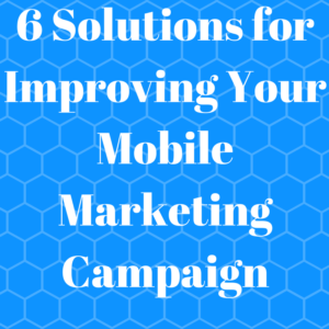 6 Solutions for Improving Your Mobile Marketing Campaign