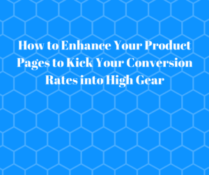 How to Enhance Your Product Pages to Kick Your Conversion Rates into High Gear