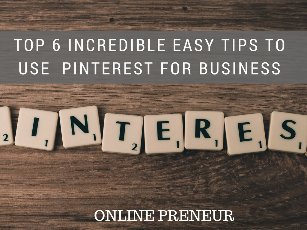 Top 6 Incredible Easy Tips to Use Pinterest for Business