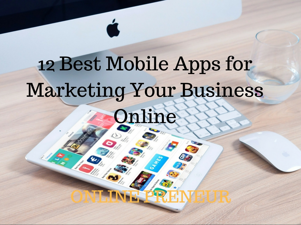 12 Best Mobile Apps for Marketing Your Business Online