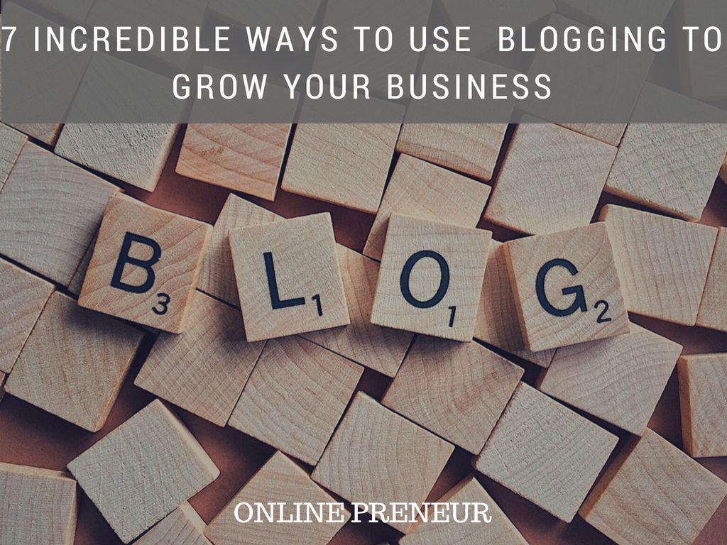 7 Incredible Ways to Use Blogging to Grow Your Business