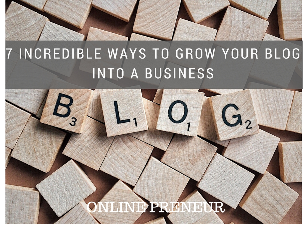 7 Incredible Ways to Grow Your Blog Into a Business