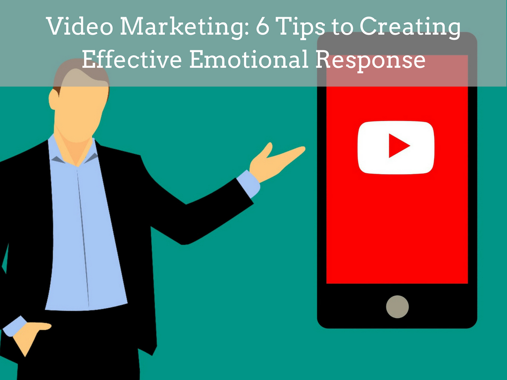 Video Marketing: 6 Tips to Creating Effective Emotional Response