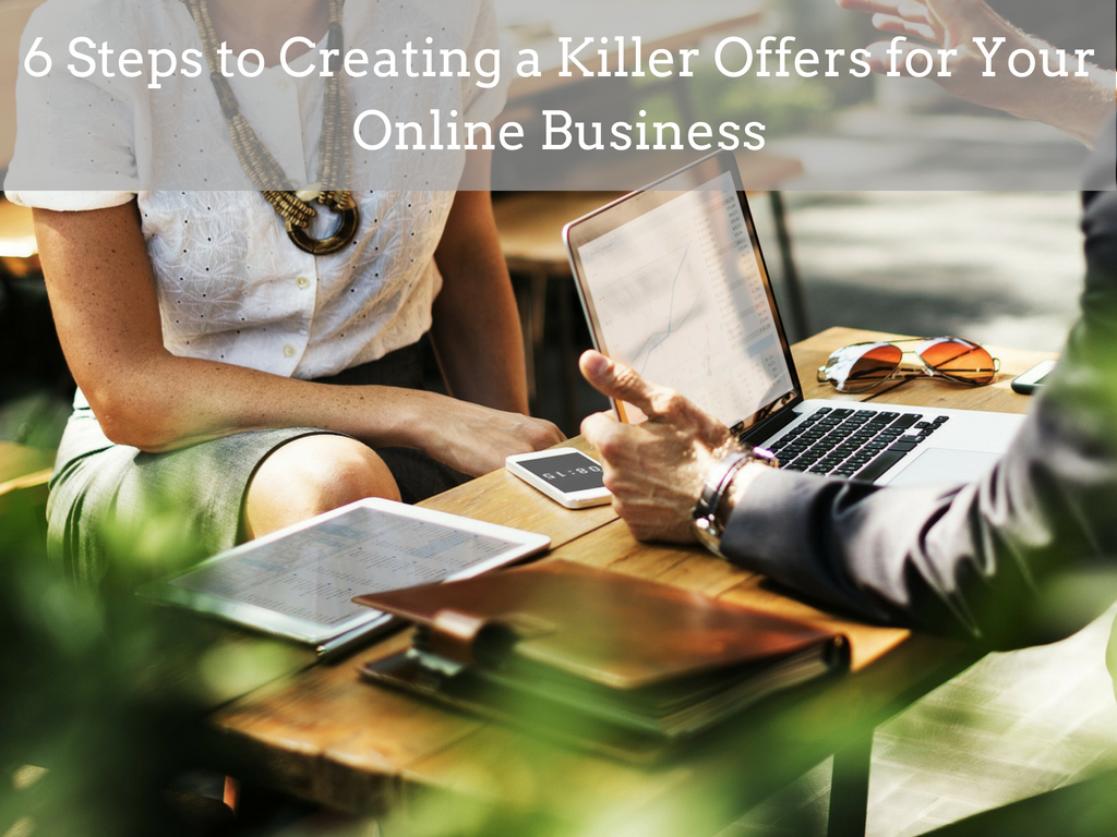 6 Steps to Creating a Killer Offers for Your Online Business